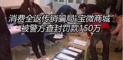 消费全返传销骗局曝光 宝微商城被警方封查